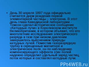 День 30 апреля 1897 года официально считается днем рождения первой элементарной