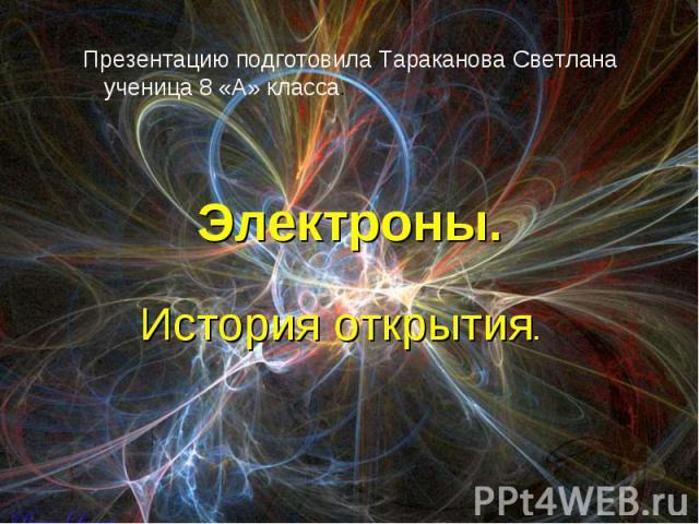 Презентацию подготовила Тараканова Светлана ученица 8 «А» класса. Электроны. История открытия.