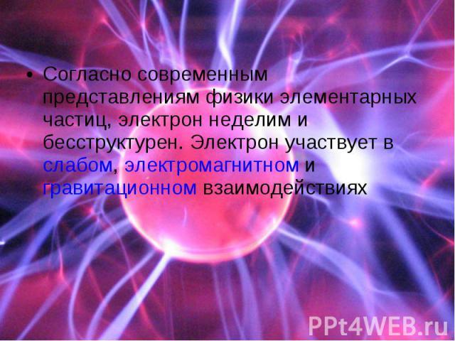 Согласно современным представлениям физики элементарных частиц, электрон неделим и бесструктурен. Электрон участвует вслабом,электромагнитномигравитационномвзаимодействиях