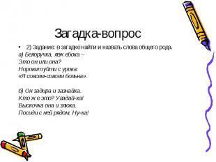 Загадка-вопрос2) Задание: в загадке найти и назвать слова общего рода.а) Белоруч