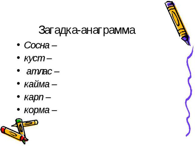 Загадка-анаграмма Сосна –куст – атлас –кайма –карп –корма –