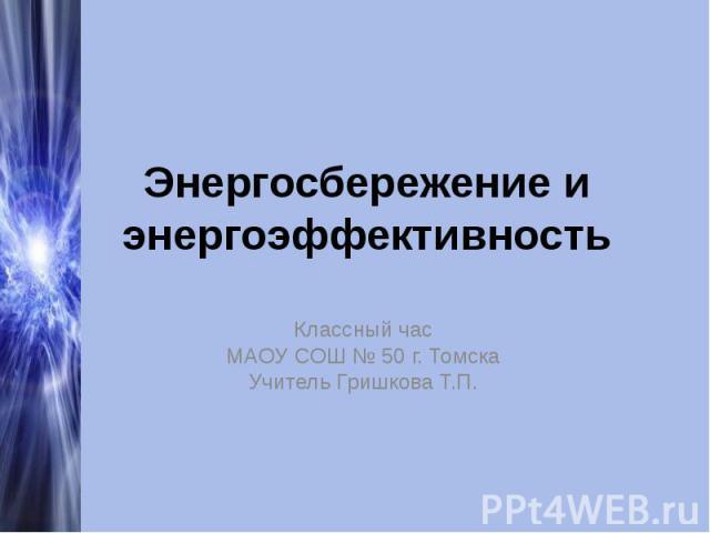 Энергосбережение и энергоэффективность Классный часМАОУ СОШ № 50 г. ТомскаУчитель Гришкова Т.П.
