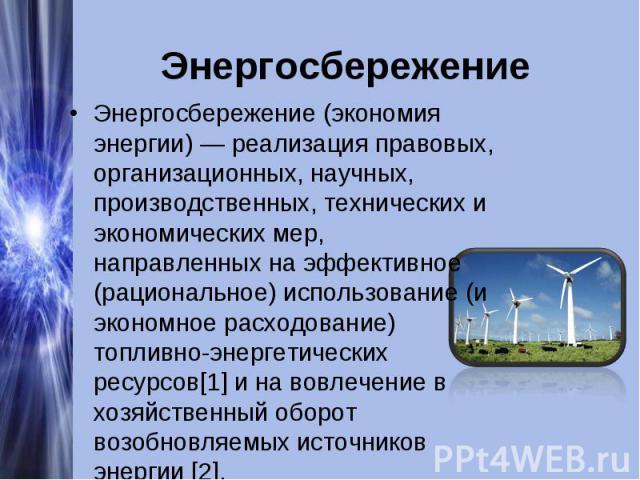Энергосбережение Энергосбережение (экономия энергии) — реализация правовых, организационных, научных, производственных, технических и экономических мер, направленных на эффективное (рациональное) использование (и экономное расходование) топливно-эне…