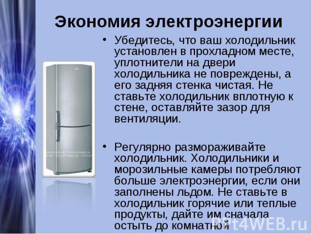 Экономия электроэнергииУбедитесь, что ваш холодильник установлен в прохладном месте, уплотнители на двери холодильника не повреждены, а его задняя стенка чистая. Не ставьте холодильник вплотную к стене, оставляйте зазор для вентиляции.Регулярно разм…