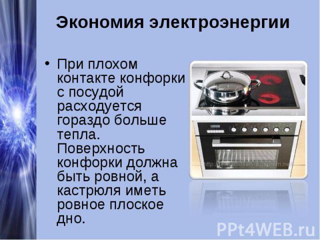 Экономия электроэнергииПри плохом контакте конфорки с посудой расходуется гораздо больше тепла. Поверхность конфорки должна быть ровной, а кастрюля иметь ровное плоское дно.