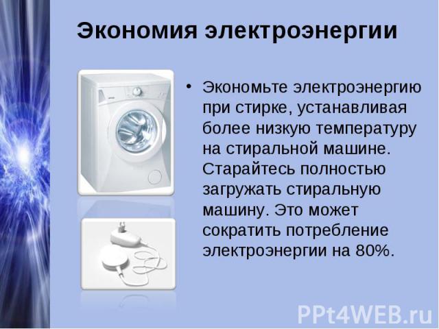 Экономия электроэнергииЭкономьте электроэнергию при стирке, устанавливая более низкую температуру на стиральной машине. Старайтесь полностью загружать стиральную машину. Это может сократить потребление электроэнергии на 80%.