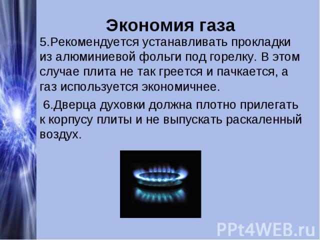Экономия газа 5.Рекомендуется устанавливать прокладки из алюминиевой фольги под горелку. В этом случае плита не так греется и пачкается, а газ используется экономичнее. 6.Дверца духовки должна плотно прилегать к корпусу плиты и не выпускать раскален…