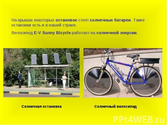 На крышах некоторых остановок стоят солнечные батареи. Такие остановки есть и в нашей стране.Велосипед E-V Sunny Bicycle работает на солнечной энергии.