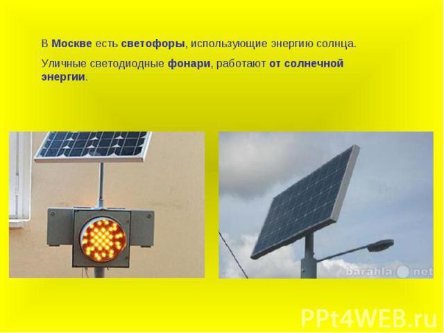 В Москве есть светофоры, использующие энергию солнца.Уличные светодиодные фонари, работают от солнечной энергии.