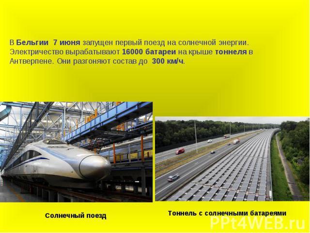 В Бельгии 7 июня запущен первый поезд на солнечной энергии. Электричество вырабатывают 16000 батареи на крыше тоннеля в Антверпене. Они разгоняют состав до 300 км/ч.