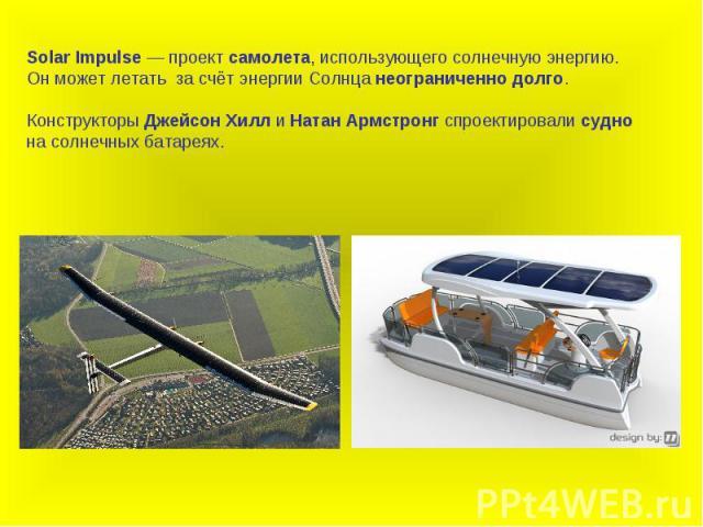 Solar Impulsе — проект самолета, использующего солнечную энергию.Он может летать за счёт энергии Солнца неограниченно долго. Конструкторы Джейсон Хилл и Натан Армстронг спроектировали судно на солнечных батареях.