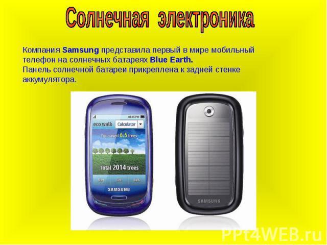 Солнечная электроникаКомпания Samsung представила первый в мире мобильный телефон на солнечных батареях Blue Earth.Панель солнечной батареи прикреплена к задней стенке аккумулятора.