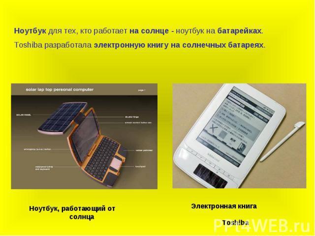 Ноутбук для тех, кто работает на солнце - ноутбук на батарейках.Toshiba разработала электронную книгу на солнечных батареях.