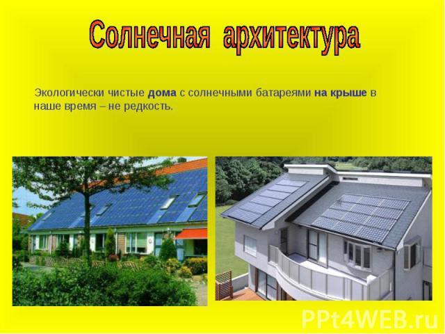 Солнечная архитектураЭкологически чистые дома с солнечными батареями на крыше в наше время – не редкость.