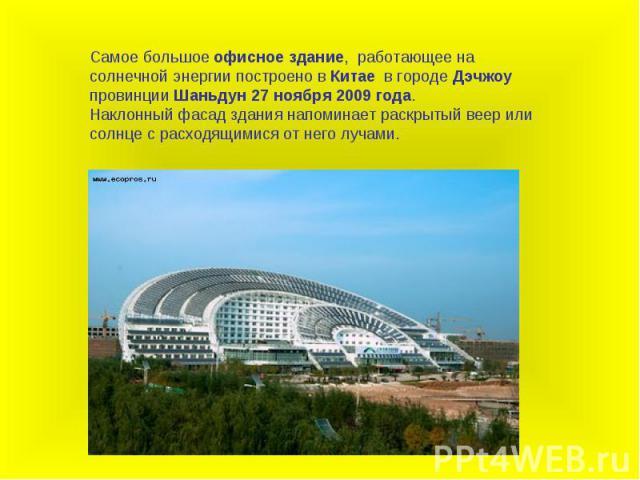 Самое большое офисное здание, работающее на солнечной энергии построено в Китае в городе Дэчжоу провинции Шаньдун 27 ноября 2009 года.Наклонный фасад здания напоминает раскрытый веер или солнце с расходящимися от него лучами.