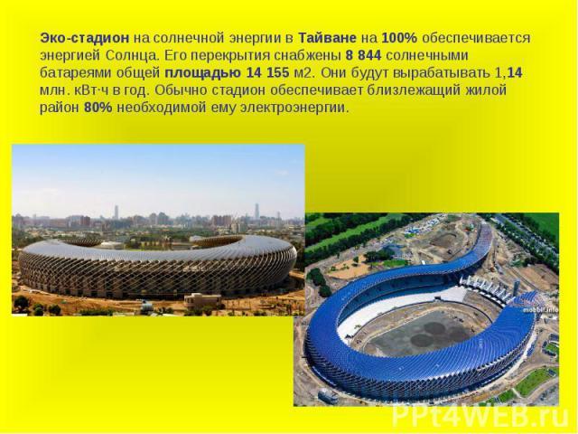 Эко-стадион на солнечной энергии в Тайване на 100% обеспечивается энергией Солнца. Его перекрытия снабжены 8 844 солнечными батареями общей площадью 14 155 м2. Они будут вырабатывать 1,14 млн. кВт·ч в год. Обычно стадион обеспечивает близлежащий жил…