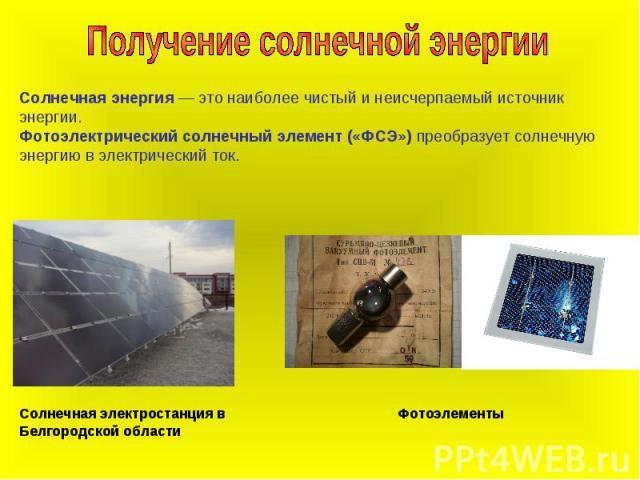Получение солнечной энергииСолнечная энергия — это наиболее чистый и неисчерпаемый источник энергии. Фотоэлектрический солнечный элемент («ФСЭ») преобразует солнечную энергию в электрический ток. Солнечная электростанция в Белгородской области