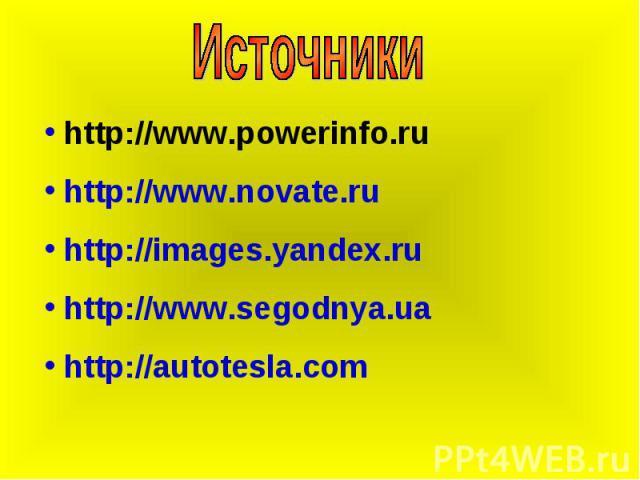 Источники http://www.powerinfo.ru http://www.novate.ru http://images.yandex.ru http://www.segodnya.ua http://autotesla.com