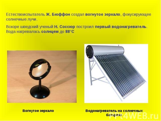 Естествоиспытатель Ж. Бюффон создал вогнутое зеркало, фокусирующее солнечные лучи. Вскоре шведский ученый Н. Соссюр построил первый водонагреватель. Вода нагревалась солнцем до 88°С