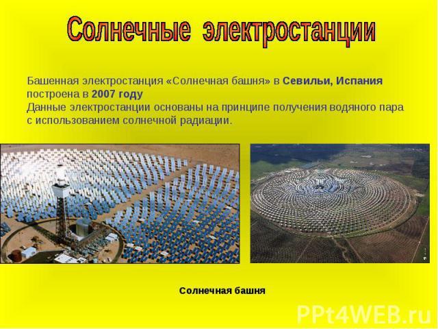 Солнечные электростанцииБашенная электростанция «Солнечная башня» в Севильи, Испания построена в 2007 годуДанные электростанции основаны на принципе получения водяного пара с использованием солнечной радиации.