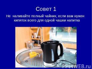 Совет 1Не наливайте полный чайник, если вам нужен кипяток всего для одной чашки
