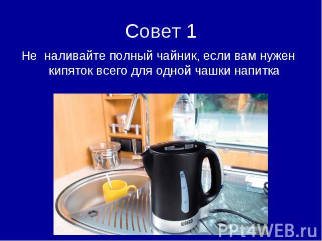Совет 1Не наливайте полный чайник, если вам нужен кипяток всего для одной чашки напитка