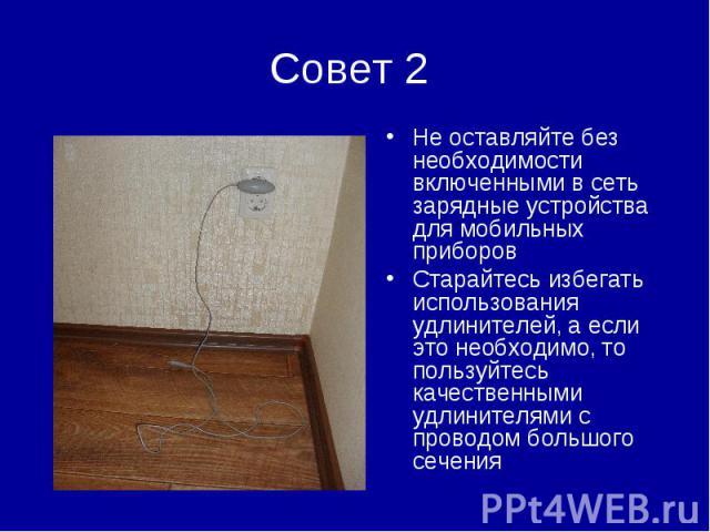 Совет 2 Не оставляйте без необходимости включенными в сеть зарядные устройства для мобильных приборовСтарайтесь избегать использования удлинителей, а если это необходимо, то пользуйтесь качественными удлинителями с проводом большого сечения