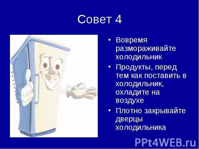 Совет 4Вовремя размораживайте холодильникПродукты, перед тем как поставить в холодильник, охладите на воздухеПлотно закрывайте дверцы холодильника