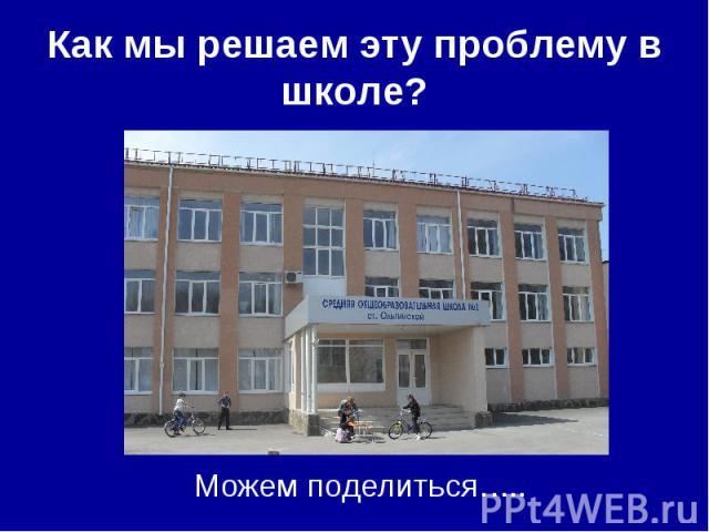 Как мы решаем эту проблему в школе? Можем поделиться…..