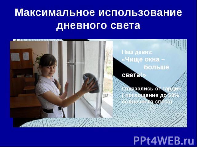 Максимальное использование дневного света Наш девиз: «Чище окна – больше света!»Отказались от гардин ( поглощение до 50% солнечного света)