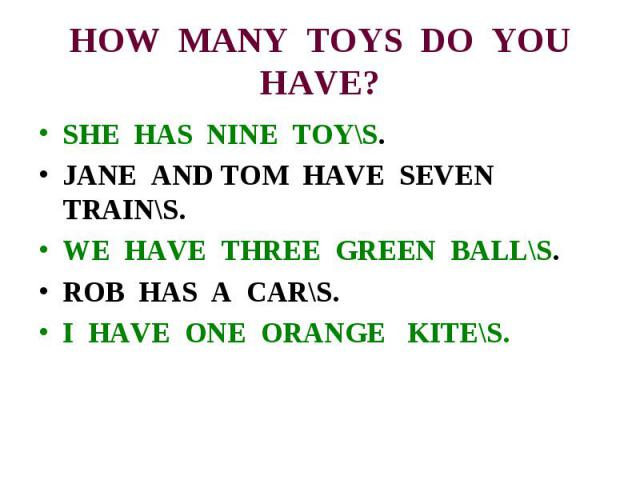 HOW MANY TOYS DO YOU HAVE? SHE HAS NINE TOY\S. JANE AND TOM HAVE SEVEN TRAIN\S.WE HAVE THREE GREEN BALL\S.ROB HAS A CAR\S.I HAVE ONE ORANGE KITE\S.