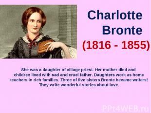 Charlotte BronteShe was a daughter of village priest. Her mother died and childr
