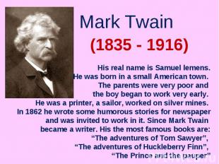 Mark Twain His real name is Samuel lemens.He was born in a small American town.