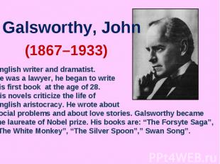 Galsworthy, JohnEnglish writer and dramatist. He was a lawyer, he began to write