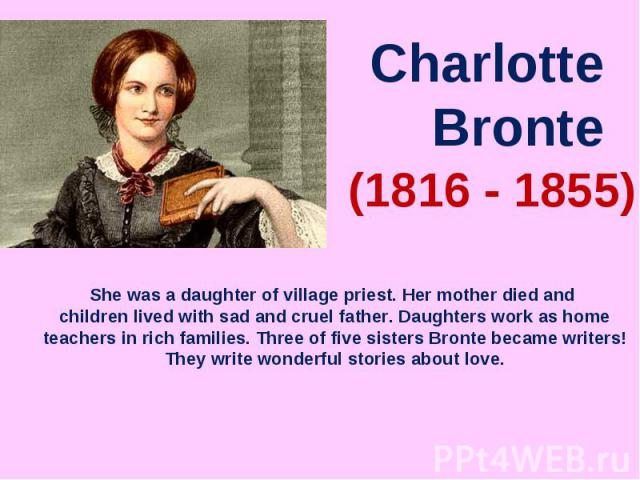 Charlotte BronteShe was a daughter of village priest. Her mother died and children lived with sad and cruel father. Daughters work as home teachers in rich families. Three of five sisters Bronte became writers! They write wonderful stories about love.