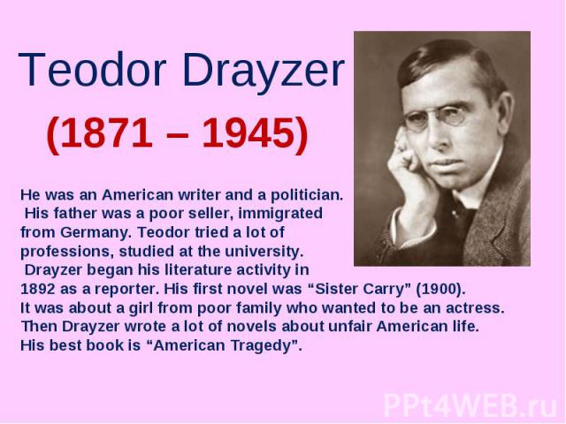 Teodor DrayzerHe was an American writer and a politician. His father was a poor seller, immigrated from Germany. Teodor tried a lot of professions, studied at the university. Drayzer began his literature activity in 1892 as a reporter. His first nov…
