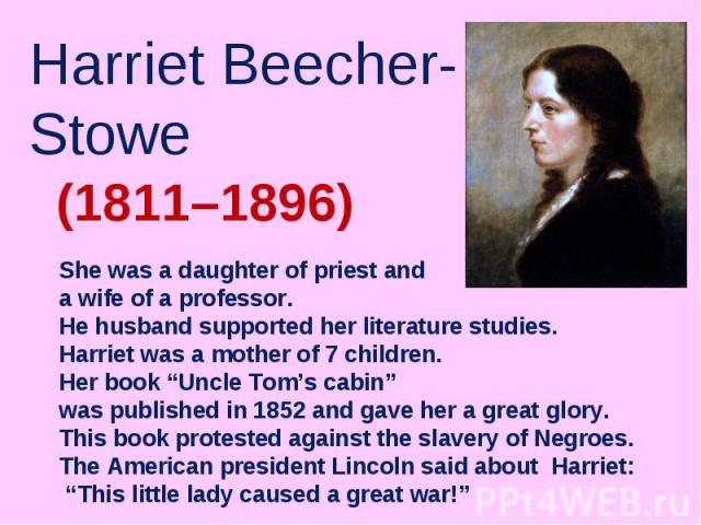 "Harriet Beecher-Stowe She was a daughter of priest and a wife of a professor. He husband supported her literature studies. Harriet was a mother of 7 children. Her book ""Uncle Tom's cabin"" was published in 1852 and gave her a great glory. This book p…"