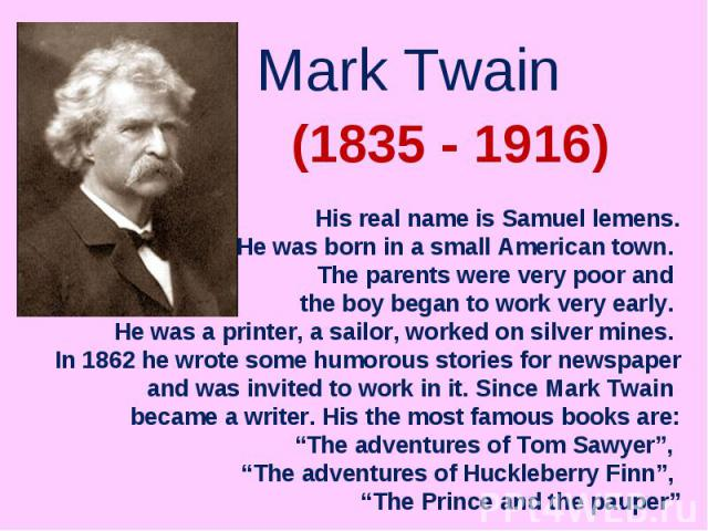 Mark Twain His real name is Samuel lemens.He was born in a small American town. The parents were very poor and the boy began to work very early. He was a printer, a sailor, worked on silver mines. In 1862 he wrote some humorous stories for newspaper…