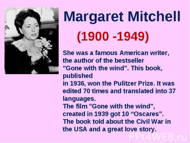 "Margaret MitchellShe was a famous American writer, the author of the bestseller""Gone with the wind"". This book, published in 1936, won the Pulitzer Prize. It was edited 70 times and translated into 37 languages.The film ""Gone with the wind"", created…"
