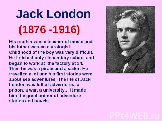Jack LondonHis mother was a teacher of music and his father was an astrologist. Childhood of the boy was very difficult. He finished only elementary school and began to work at the factory at 14. Then he was a pirate and a sailor. He travelled a lot…
