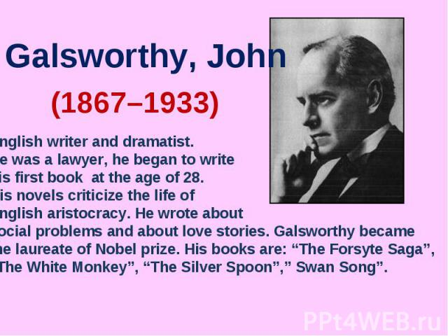 Galsworthy, JohnEnglish writer and dramatist. He was a lawyer, he began to write his first book at the age of 28. His novels criticize the life of English aristocracy. He wrote about social problems and about love stories. Galsworthy became the laur…