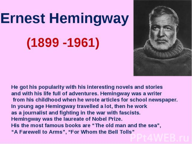 Ernest Hemingway He got his popularity with his interesting novels and stories and with his life full of adventures. Hemingway was a writer from his childhood when he wrote articles for school newspaper.In young age Hemingway travelled a lot, then h…