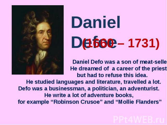 Daniel Defoe Daniel Defo was a son of meat-seller. He dreamed of a career of the priest, but had to refuse this idea. He studied languages and literature, travelled a lot. Defo was a businessman, a politician, an adventurist. He write a lot of adven…