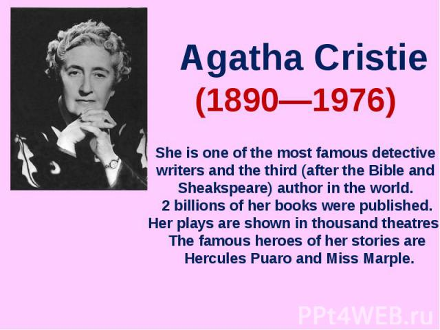 Agatha CristieShe is one of the most famous detective writers and the third (after the Bible and Sheakspeare) author in the world. 2 billions of her books were published.Her plays are shown in thousand theatres. The famous heroes of her stories are …
