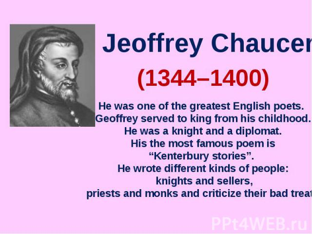 "Jeoffrey ChaucerHe was one of the greatest English poets. Geoffrey served to king from his childhood. He was a knight and a diplomat. His the most famous poem is ""Kenterbury stories"". He wrote different kinds of people: knights and sellers, priests …"