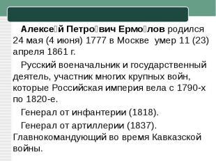 Алексей Петрович Ермоловродился 24 мая (4 июня)1777 вМоскве умер 11 (23) апр