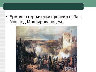 Ермолов героически проявил себя в бою под Малоярославцем.