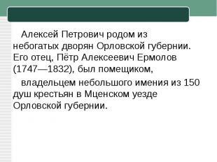 Алексей Петрович родом из небогатыхдворян Орловской губернии. Его отец, Пётр Ал