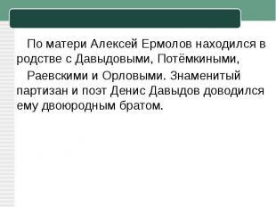 По матери Алексей Ермолов находился в родстве сДавыдовыми,Потёмкиными, Раевск