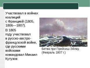 Участвовал в войнах коалиций сФранцией(1805, 1806—1807).В1805 годуучаствовал